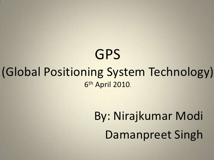 GPS(Global Positioning System Technology)6th April 2010.<br />By: NirajkumarModi<br />Damanpreet Singh<br />