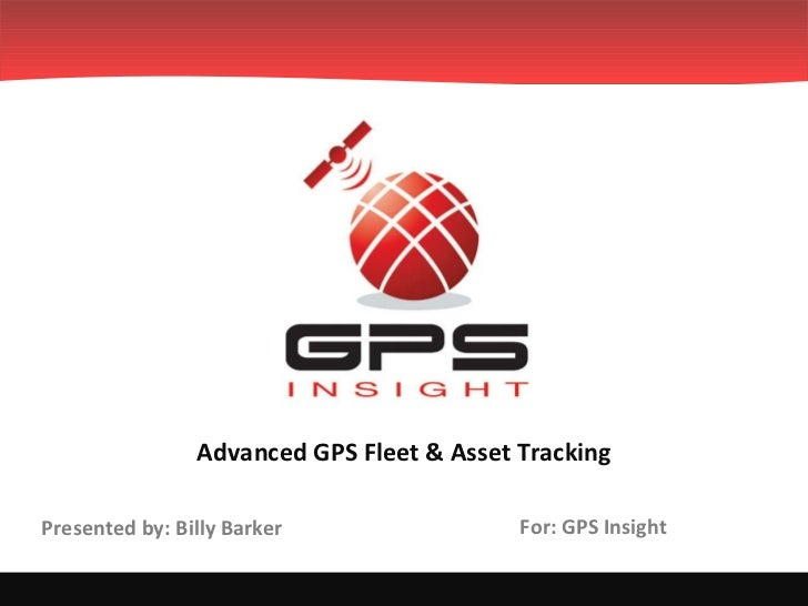 For: GPS Insight Advanced GPS Fleet & Asset Tracking Presented by: Billy Barker