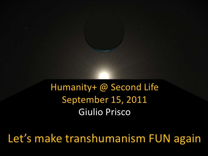 Humanity+ @ Second Life<br />September 15, 2011<br />Giulio Prisco<br />Let's make transhumanism FUN again<br />