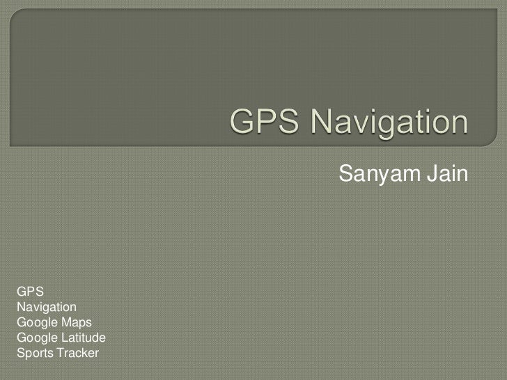 GPS Navigation<br />Sanyam Jain<br />GPS<br />Navigation<br />Google Maps<br />Google Latitude<br />Sports Tracker<br />