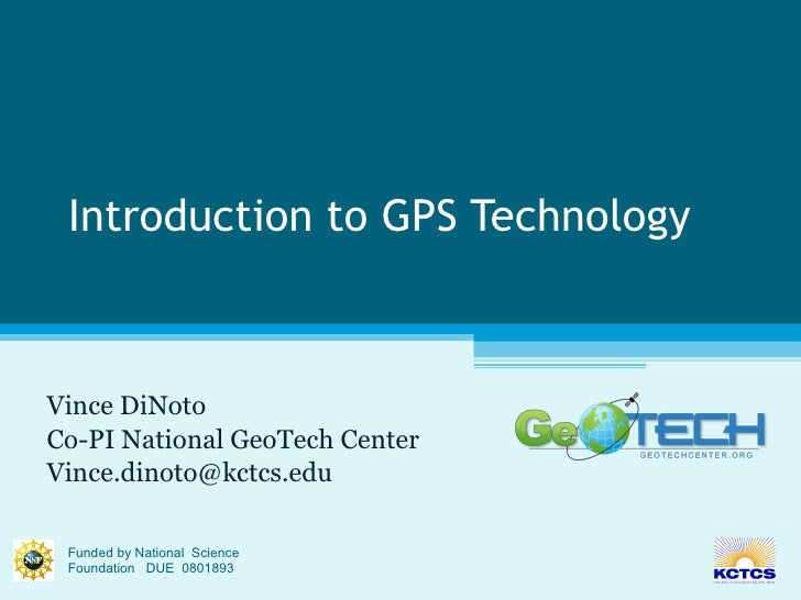 Introduction to GPS Technology Vince DiNoto Co-PI National GeoTech Center [email_address] Funded by National  Science Foun...