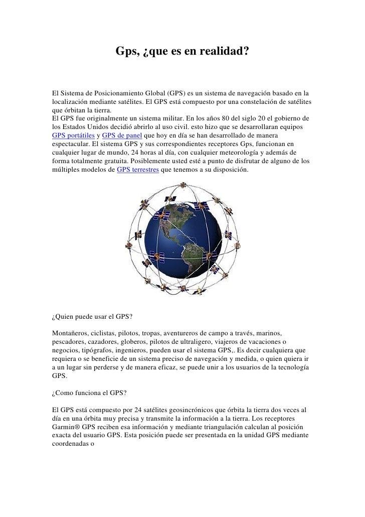 Gps, ¿que es en realidad?El Sistema de Posicionamiento Global (GPS) es un sistema de navegación basado en lalocalización m...