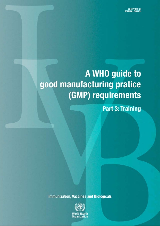 IVImmunization, Vaccines and Biologicals A WHO guide to good manufacturing pratice (GMP) requirements Part 3: Training WHO...