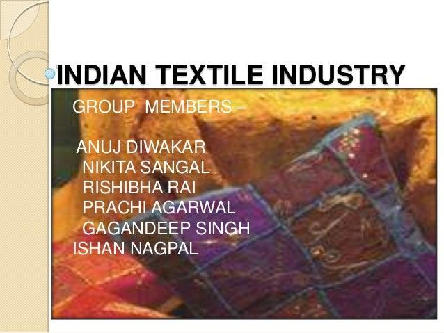 INDIAN TEXTILE INDUSTRY GROUP MEMBERS –  ANUJ DIWAKAR   NIKITA SANGAL   RISHIBHA RAI   PRACHI AGARWAL   GAGANDEEP SINGH IS...