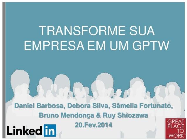 TRANSFORME SUA EMPRESA EM UM GPTW  Daniel Barbosa, Debora Silva, Sâmella Fortunato, Bruno Mendonça & Ruy Shiozawa 20.Fev.2...