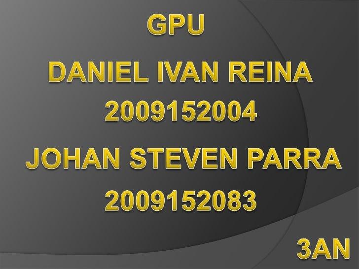 GPU<br />DANIEL IVAN REINA <br />2009152004<br />JOHAN STEVEN PARRA<br />2009152083<br />3AN<br />