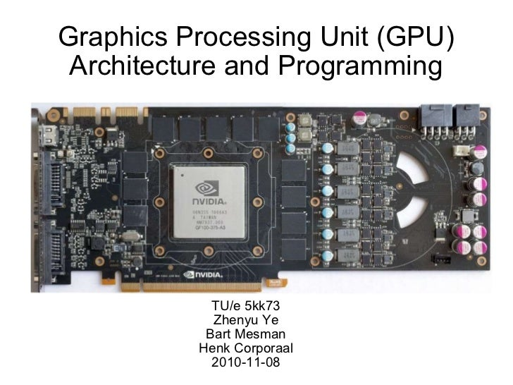 Graphics Processing Unit (GPU) Architecture and Programming TU/e 5kk73 Zhenyu Ye Bart Mesman Henk Corporaal 2010-11-08