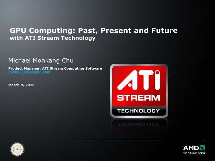 GPU Computing: Past, Present and Future with ATI Stream Technology    Michael Monkang Chu Product Manager, ATI Stream Comp...