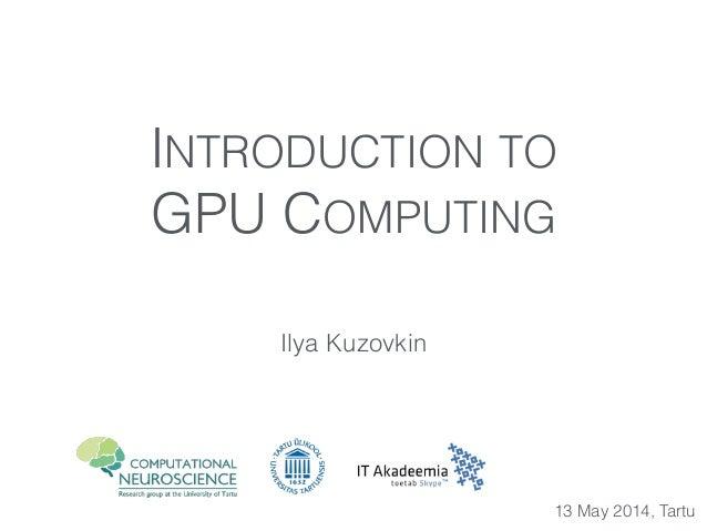 INTRODUCTION TO GPU COMPUTING Ilya Kuzovkin 13 May 2014, Tartu