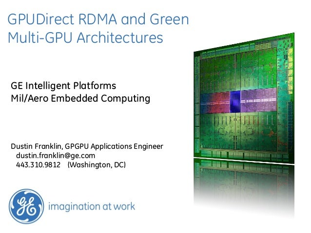 GPUDirect RDMA and GreenMulti-GPU ArchitecturesGE Intelligent PlatformsMil/Aero Embedded ComputingDustin Franklin, GPGPU A...