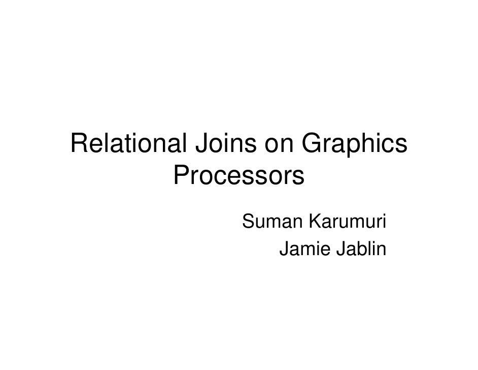 Relational Joins on Graphics         Processors               Suman Karumuri                  Jamie Jablin
