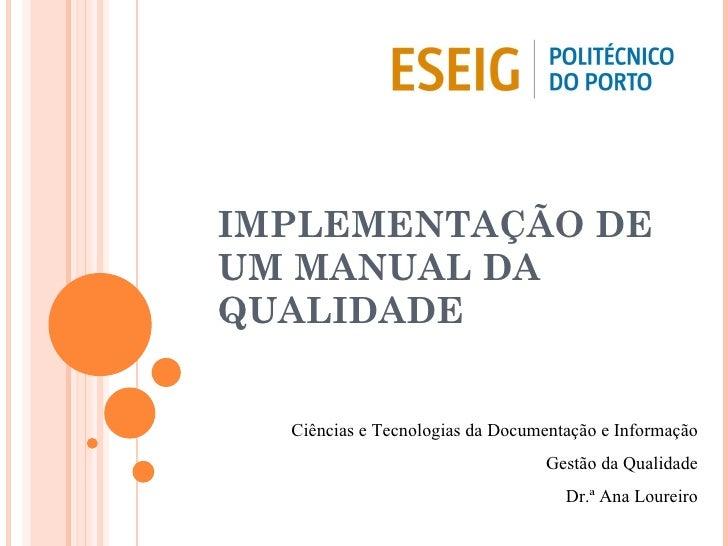 IMPLEMENTAÇÃO DE UM MANUAL DA QUALIDADE Ciências e Tecnologias da Documentação e Informação Gestão da Qualidade Dr.ª Ana L...