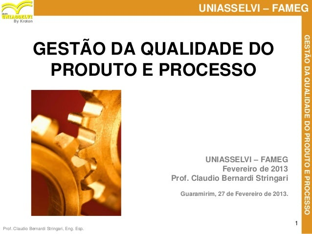 Prof. Claudio Bernardi Stringari, Eng. Esp. 1 UNIASSELVI – FAMEG GESTÃODAQUALIDADEDOPRODUTOEPROCESSO By Kroton UNIASSELVI ...