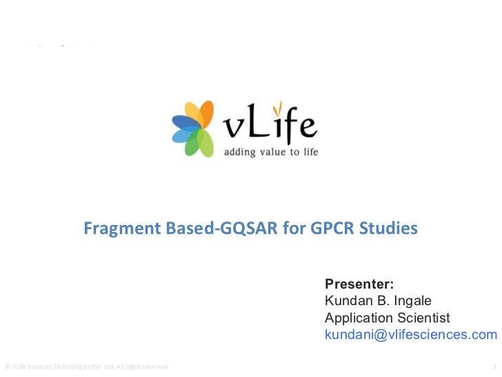 Fragment Based-GQSAR for GPCR Studies Presenter: Kundan B. Ingale Application Scientist kundani@vlifesciences.com