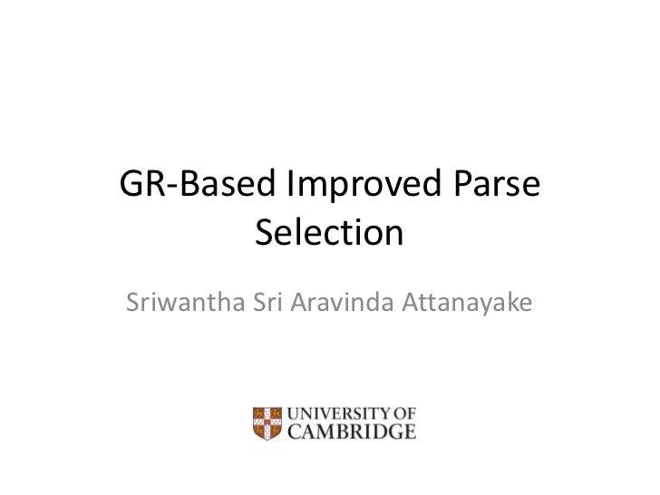 GR-Based Improved Parse Selection<br />Sriwantha Sri Aravinda Attanayake<br />University of Cambridge<br />