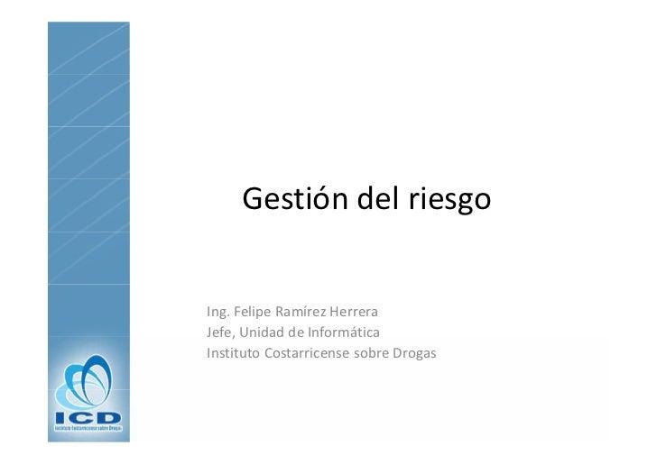 GestióndelriesgoIng.FelipeRamírezHerreraJefe,UnidaddeInformáticaJefe, Unidad de InformáticaInstitutoCostarricense...