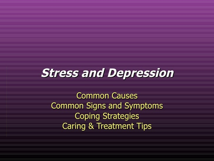 Stress and Depression Common Causes Common Signs and Symptoms Coping Strategies Caring & Treatment Tips