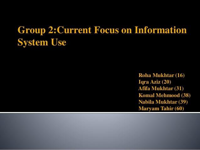 Group 2:Current Focus on Information System Use Roha Mukhtar (16) Iqra Aziz (20) Afifa Mukhtar (31) Komal Mehmood (38) Nab...
