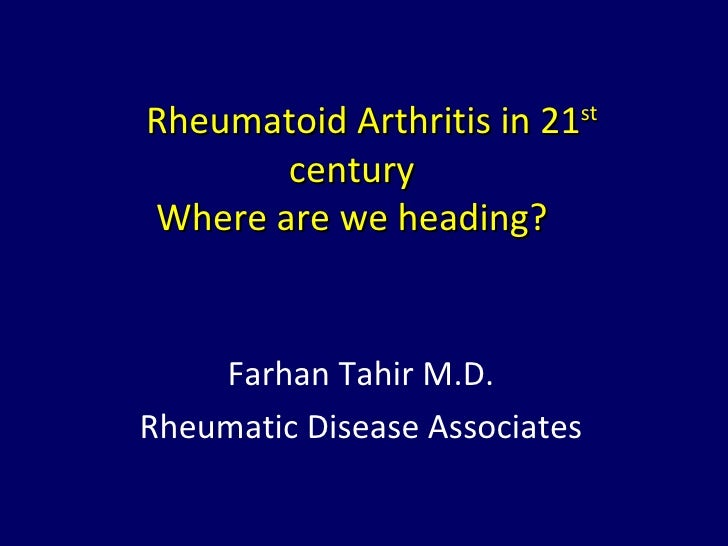 Rheumatoid Arthritis in 21st       centuryWhere are we heading?    Farhan Tahir M.D.Rheumatic Disease Associates