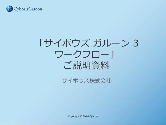 「サイボウズ ガルーン 3 ワークフロー」 ご説明資料 サイボウズ株式会社  Copyright © 2014 Cybozu