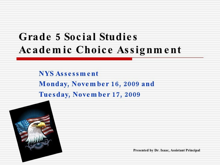 Grade 5 Social Studies  Academic Choice Assignment NYS Assessment Monday, November 16, 2009 and  Tuesday, November 17, 200...