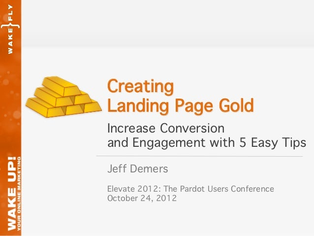 Creating!Landing Page Gold!Increase Conversion!and Engagement with 5 Easy Tips!Jeff Demers!!Elevate 2012: The Pardot Users...