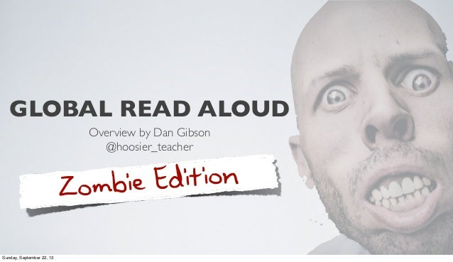 GLOBAL READ ALOUD Overview by Dan Gibson @hoosier_teacher Zombie Edition Sunday, September 22, 13
