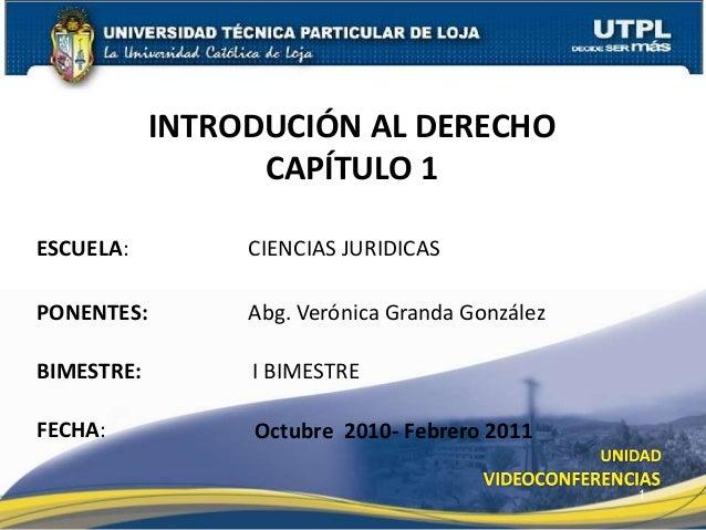 ESCUELA: PONENTES: INTRODUCIÓN AL DERECHO CAPÍTULO 1 FECHA: Abg. Verónica Granda González Octubre 2010- Febrero 2011 1 CIE...