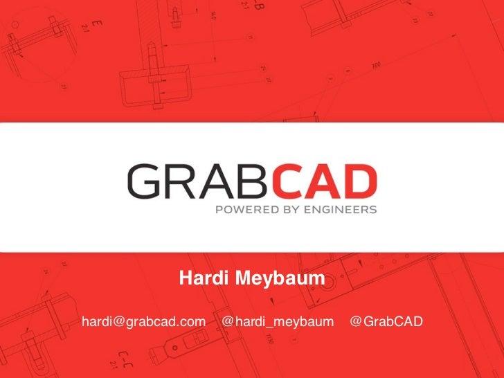 Hardi MeybaumHardi Meybaum, CEO      hardi@grabcad.com @hardi_meybaum   @GrabCADfounders @ grabcad.com@grabcad