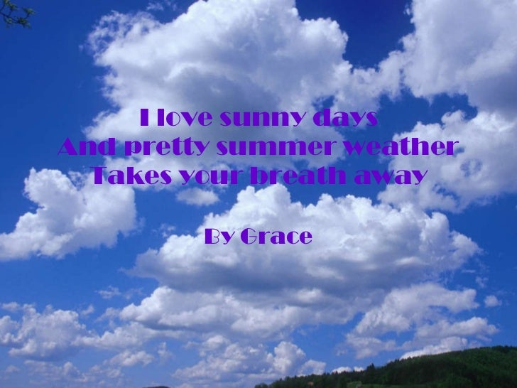 I love sunny days And pretty summer weather Takes your breath away By Grace