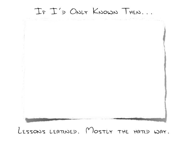 If I'd Only Known Then...     Lessons learned. Mostly the hard way.