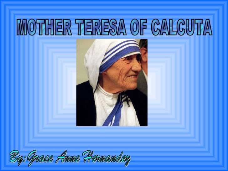 MOTHER TERESA OF CALCUTA By:Grace Anne Hernandez