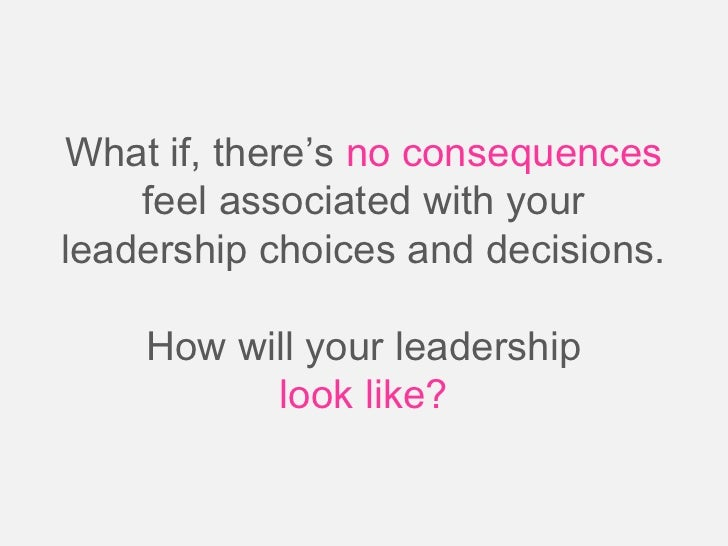 What if, there's no consequences    feel associated with yourleadership choices and decisions.    How will your leadership...