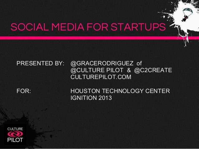 SOCIAL MEDIA FOR STARTUPS  PRESENTED BY:  @GRACERODRIGUEZ of @CULTURE PILOT & @C2CREATE CULTUREPILOT.COM  FOR:  HOUSTON TE...