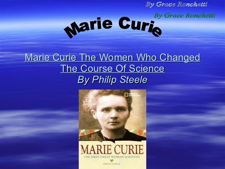 Marie Curie The Women Who Changed The Course Of Science By Philip Steele Marie Curie By Grace Ronchetti