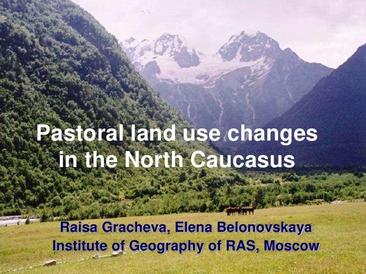 Pastoral land use changes  in the North Caucasus  Raisa Gracheva, Elena Belonovskaya Institute of Geography of RAS, Moscow
