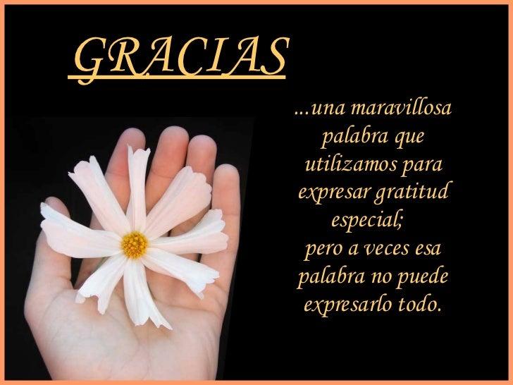 GRACIAS ...una maravillosa palabra que utilizamos para expresar gratitud especial;  pero a veces esa palabra no puede expr...