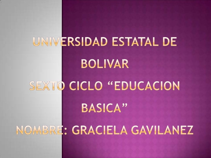 "UNIVERSIDAD ESTATAL DE BOLIVAR SEXTO CICLO ""EDUCACION BASICA"" NOMBRE: GRACIELA GAVILANEZ<br />"