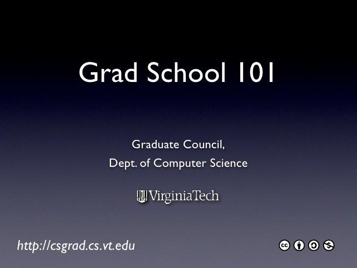 Grad School 101                      Graduate Council,                  Dept. of Computer Science     http://csgrad.cs.vt....