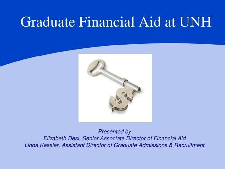 Graduate Financial Aid at UNH                              Presented by       Elizabeth Desi, Senior Associate Director of...