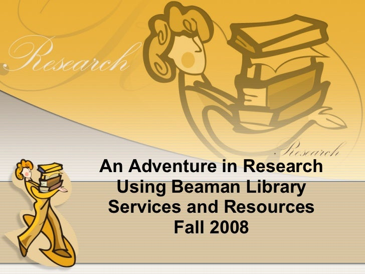 An Adventure in Research Using Beaman Library Services and Resources Fall 2008