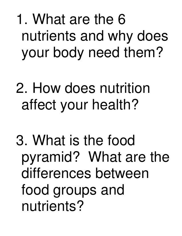 1. What are the 6 nutrients and why does your body need them?2. How does nutrition affect your health?3. What is the food ...