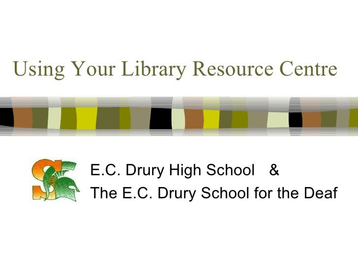 Using Your Library Resource Centre E.C. Drury High School & The E.C. Drury School for the Deaf