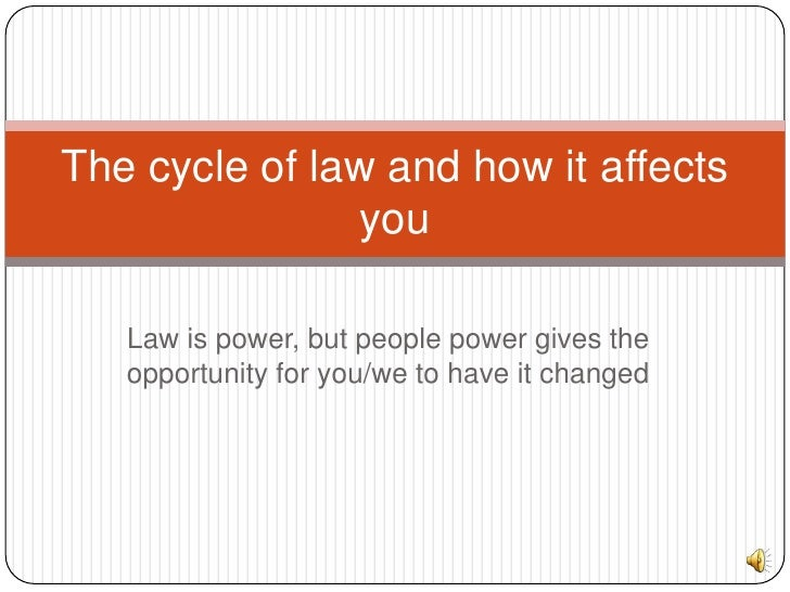 Law is power, but people power gives the opportunity for you/we to have it changed <br />The cycle of law and how it affec...