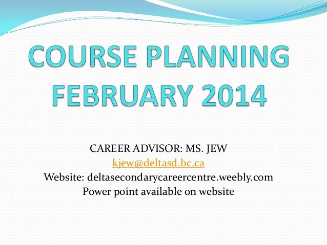 CAREER ADVISOR: MS. JEW kjew@deltasd.bc.ca Website: deltasecondarycareercentre.weebly.com Power point available on website