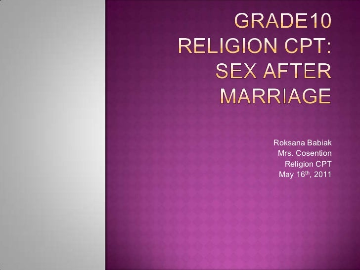 Grade10 Religion CPT: Sex after Marriage<br />RoksanaBabiak<br />Mrs. Cosention<br />Religion CPT<br />May 16th, 2011<br />