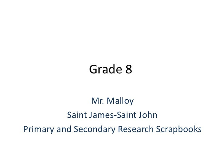 Grade 8<br />Mr. Malloy<br />Saint James-Saint John<br />Primary and Secondary Research Scrapbooks<br />