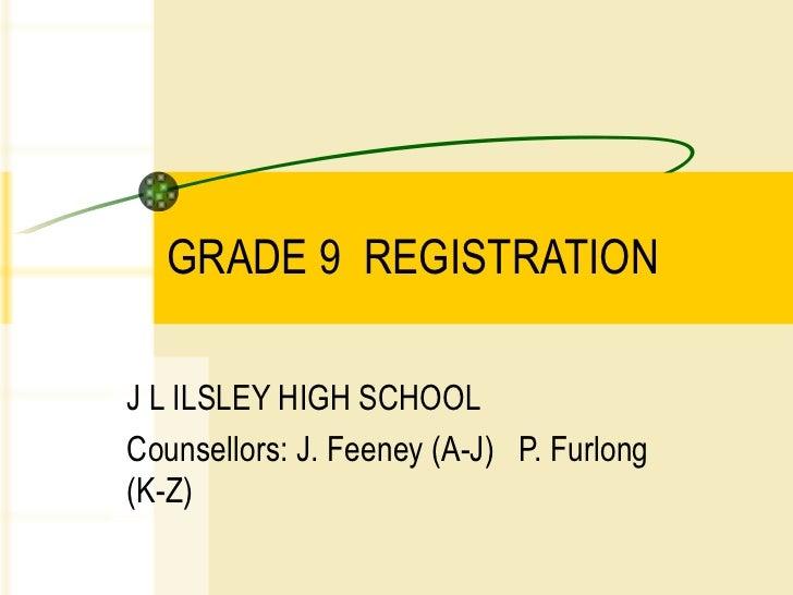GRADE 9  REGISTRATION  J L ILSLEY HIGH SCHOOL Counsellors: J. Feeney (A-J)  P. Furlong (K-Z)