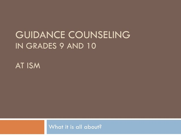 GUIDANCE COUNSELING IN GRADES 9 AND 10 AT ISM What it is all about?