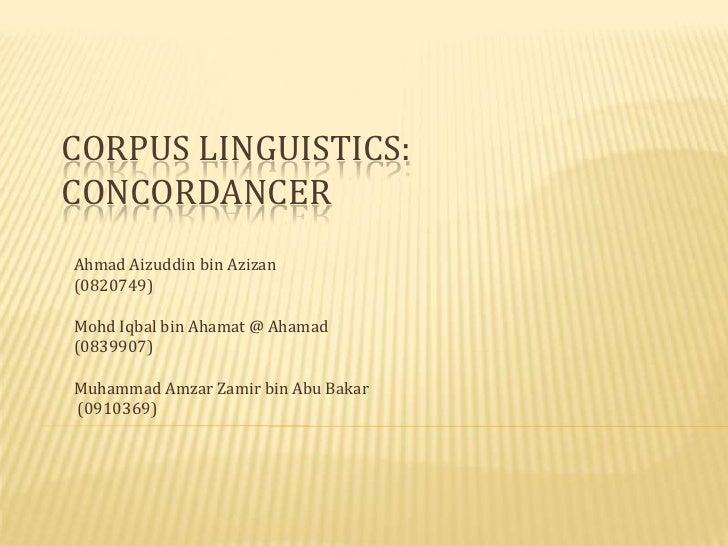 CORPUS LINGUISTICS:CONCORDANCERAhmad Aizuddin bin Azizan(0820749)Mohd Iqbal bin Ahamat @ Ahamad(0839907)Muhammad Amzar Zam...